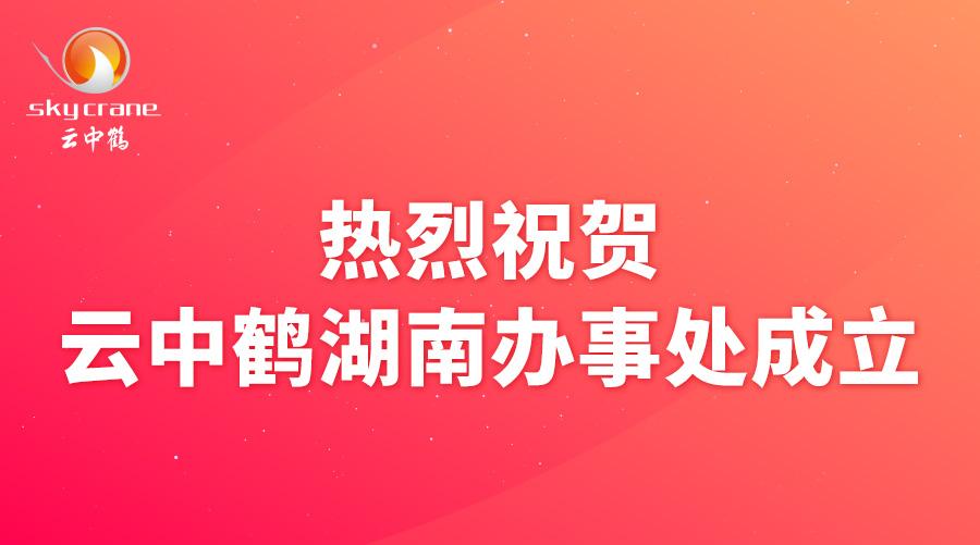 热烈祝贺云中鹤湖南办事处成立!